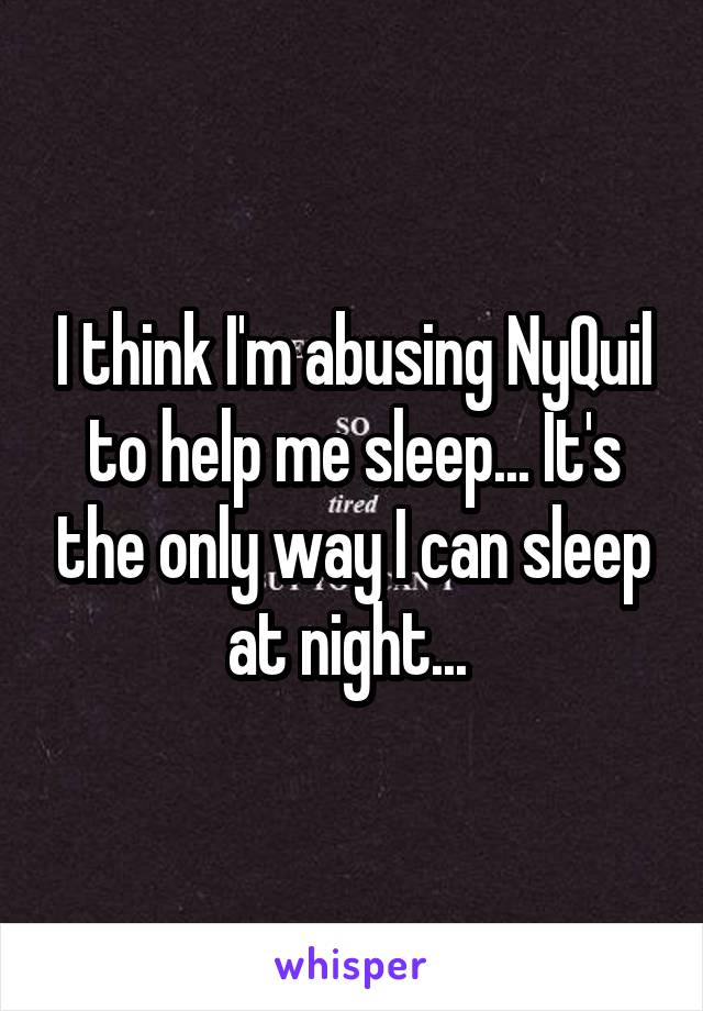I think I'm abusing NyQuil to help me sleep... It's the only way I can sleep at night...