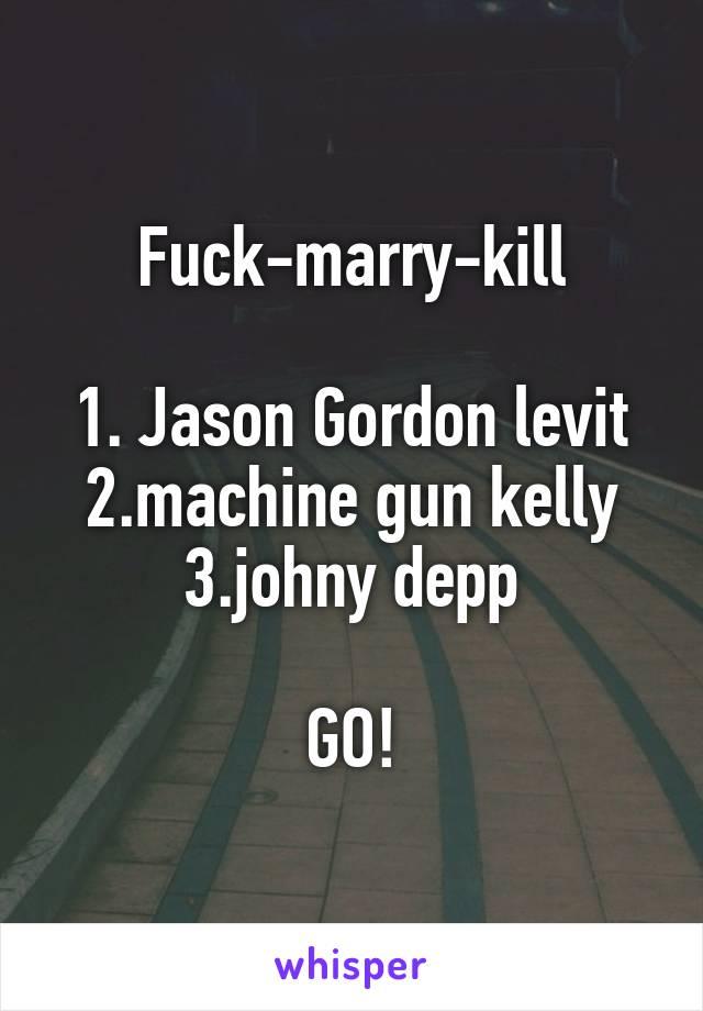 Fuck-marry-kill  1. Jason Gordon levit 2.machine gun kelly 3.johny depp  GO!
