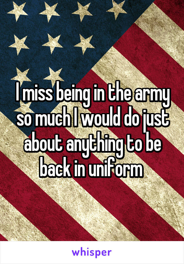 I miss being in the army so much I would do just about anything to be back in uniform