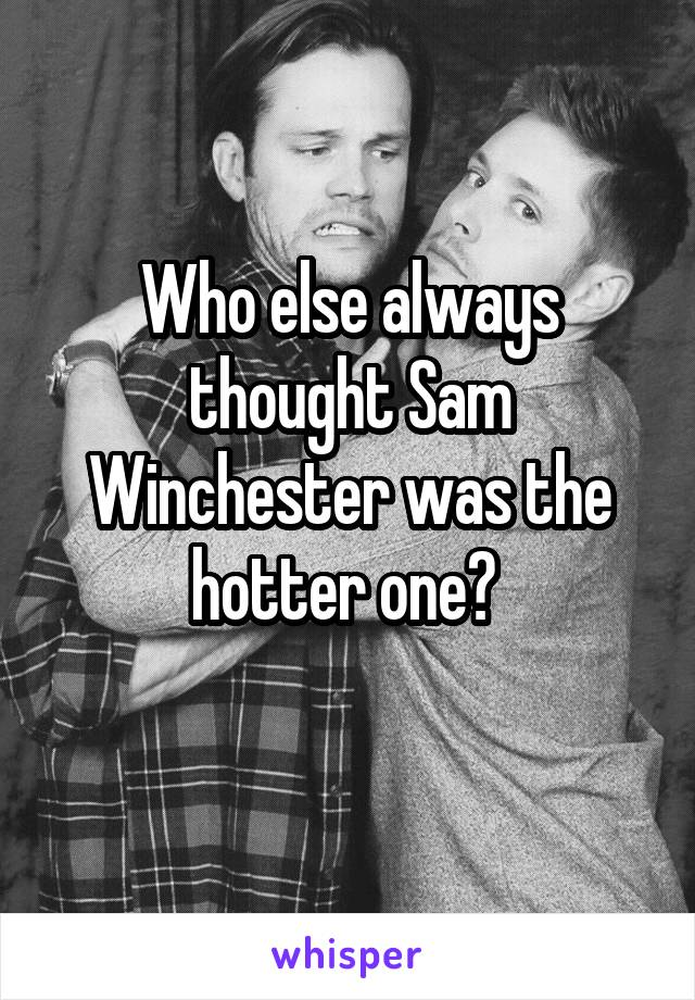 Who else always thought Sam Winchester was the hotter one?