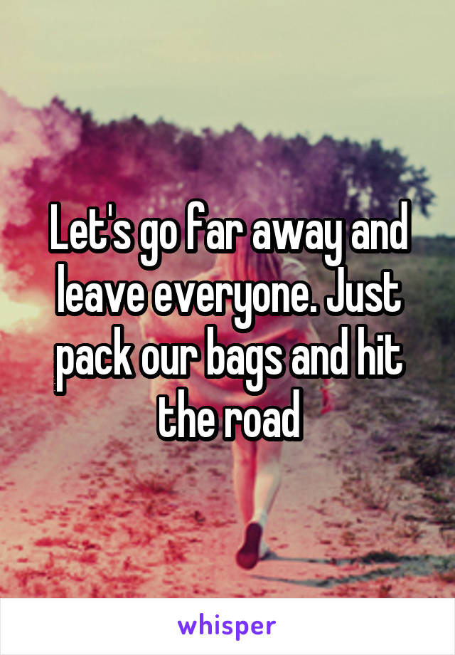 Let's go far away and leave everyone. Just pack our bags and hit the road
