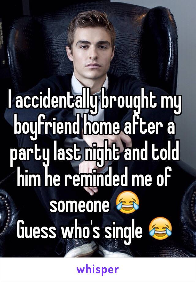 I accidentally brought my boyfriend home after a party last night and told him he reminded me of someone 😂  Guess who's single 😂