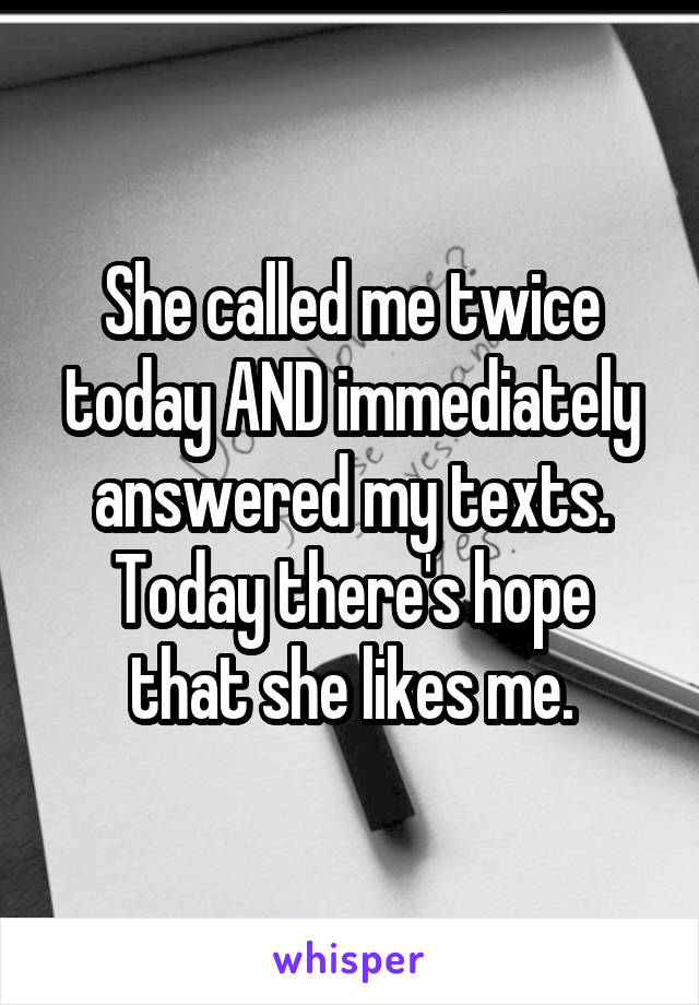 She called me twice today AND immediately answered my texts. Today there's hope that she likes me.