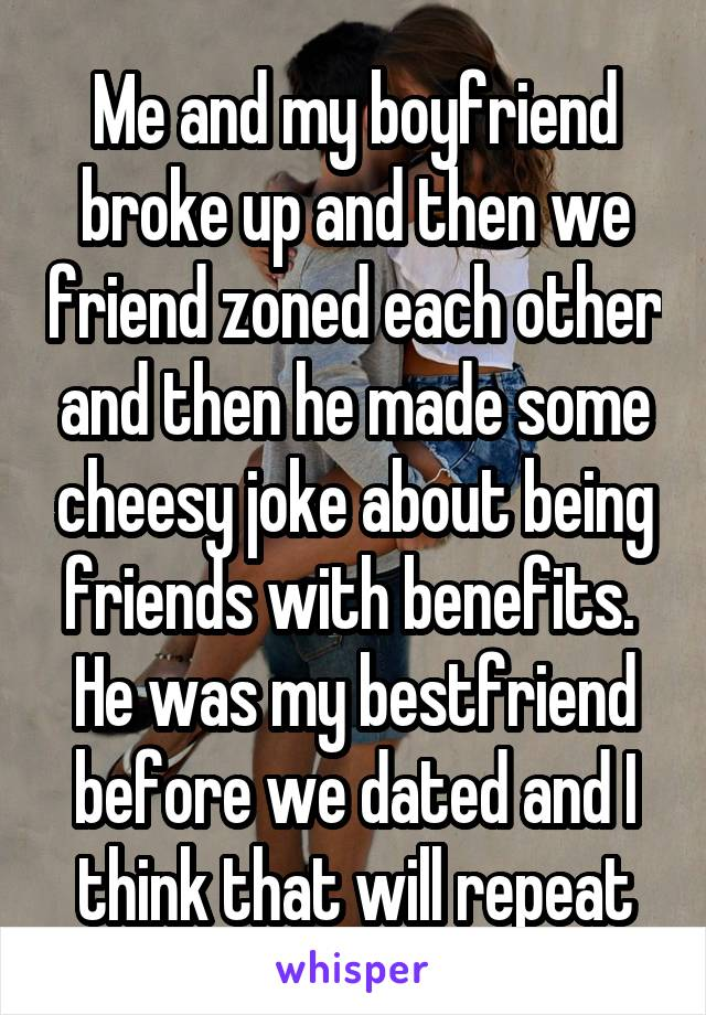 Me and my boyfriend broke up and then we friend zoned each other and then he made some cheesy joke about being friends with benefits.  He was my bestfriend before we dated and I think that will repeat