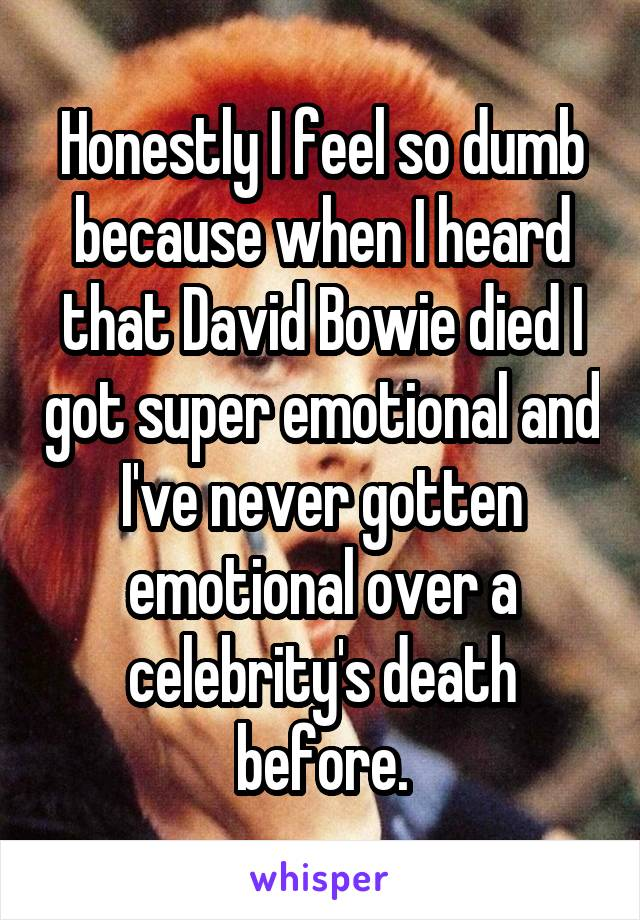 Honestly I feel so dumb because when I heard that David Bowie died I got super emotional and I've never gotten emotional over a celebrity's death before.