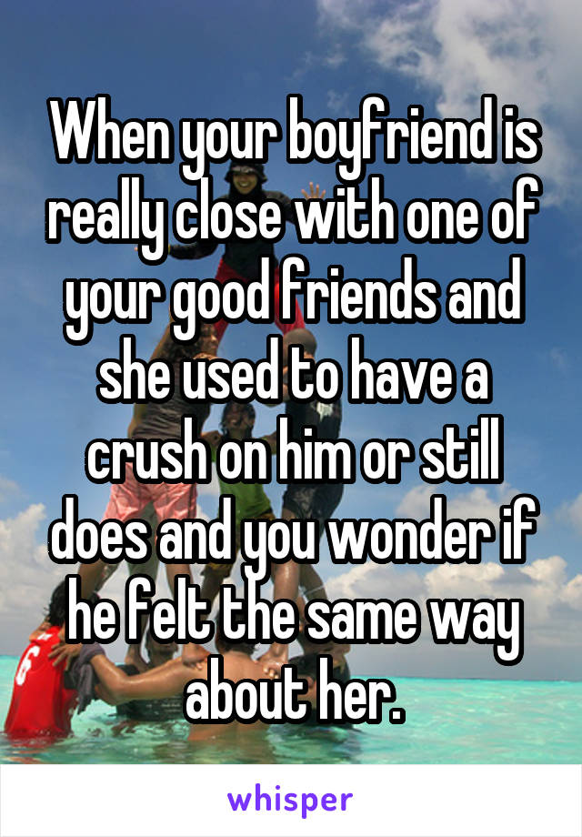 When your boyfriend is really close with one of your good friends and she used to have a crush on him or still does and you wonder if he felt the same way about her.