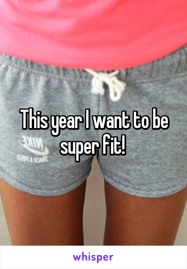 This year I want to be super fit!