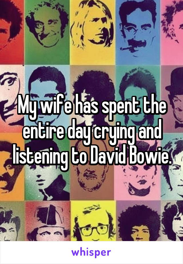 My wife has spent the entire day crying and listening to David Bowie.