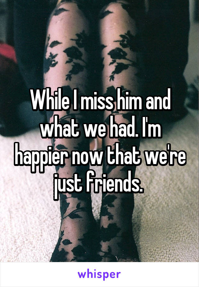 While I miss him and what we had. I'm happier now that we're just friends.