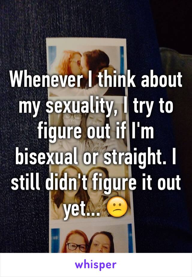 Whenever I think about my sexuality, I try to figure out if I'm bisexual or straight. I still didn't figure it out yet... 😕