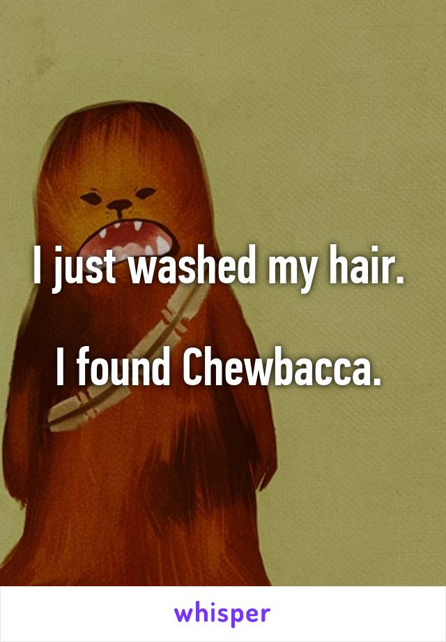 I just washed my hair.   I found Chewbacca.