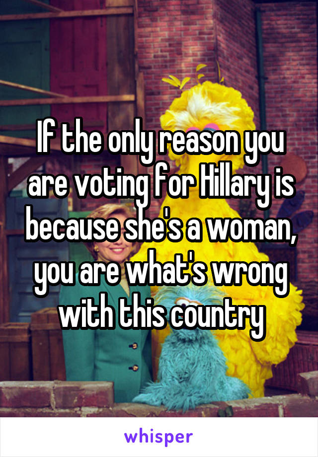 If the only reason you are voting for Hillary is because she's a woman, you are what's wrong with this country