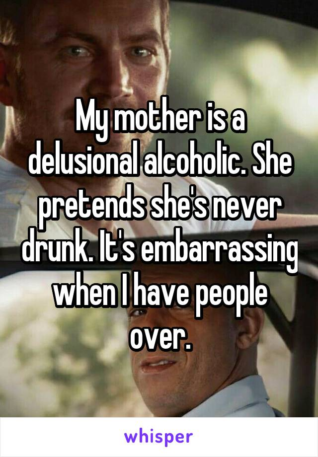 My mother is a delusional alcoholic. She pretends she's never drunk. It's embarrassing when I have people over.