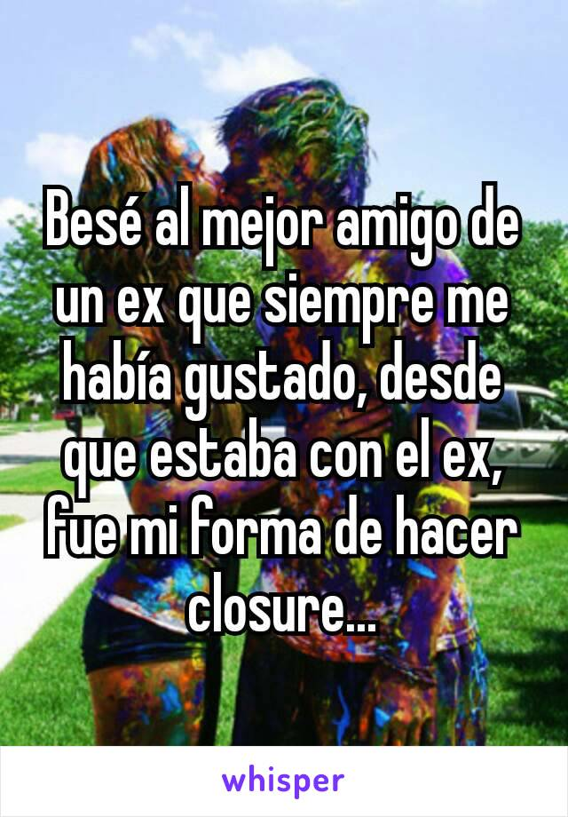 Besé al mejor amigo de un ex que siempre me había gustado, desde que estaba con el ex, fue mi forma de hacer closure...