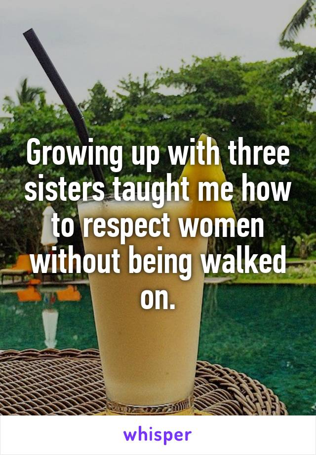 Growing up with three sisters taught me how to respect women without being walked on.