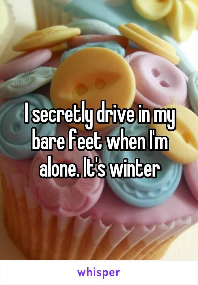 I secretly drive in my bare feet when I'm alone. It's winter