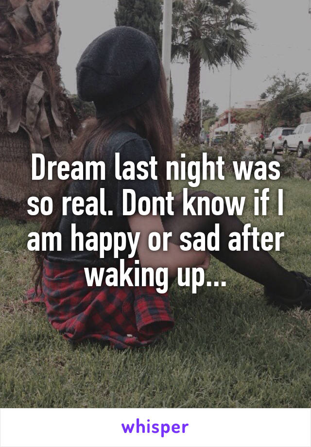 Dream last night was so real. Dont know if I am happy or sad after waking up...
