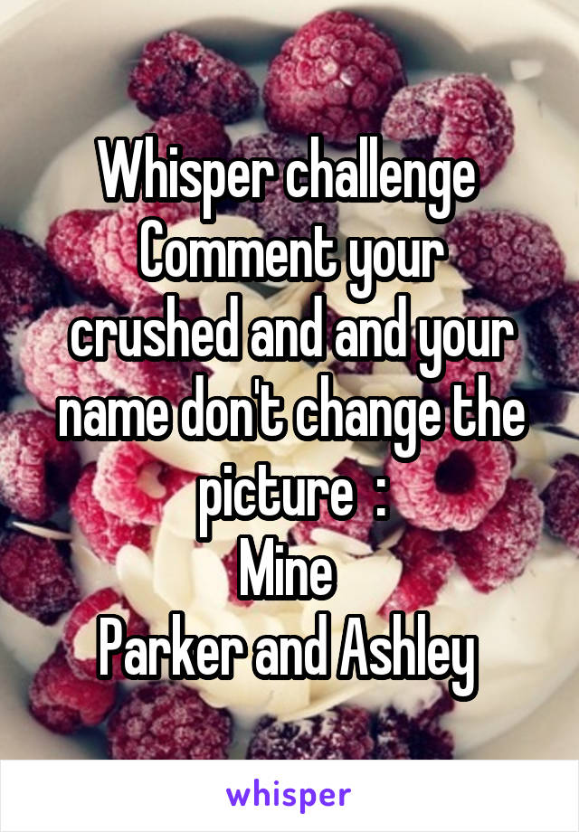 Whisper challenge  Comment your crushed and and your name don't change the picture  : Mine  Parker and Ashley