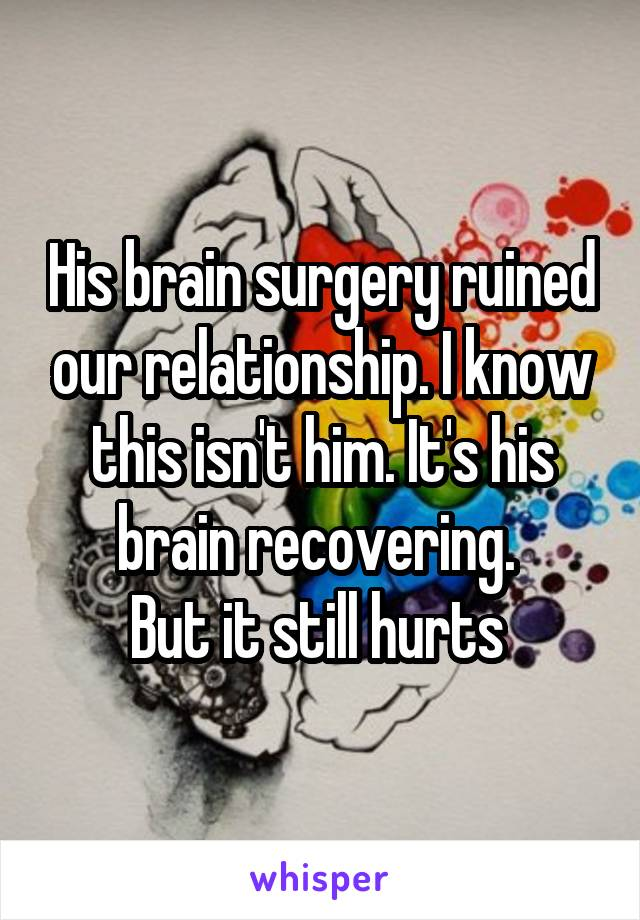 His brain surgery ruined our relationship. I know this isn't him. It's his brain recovering.  But it still hurts