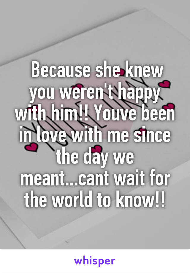 Because she knew you weren't happy with him!! Youve been in love with me since the day we meant...cant wait for the world to know!!