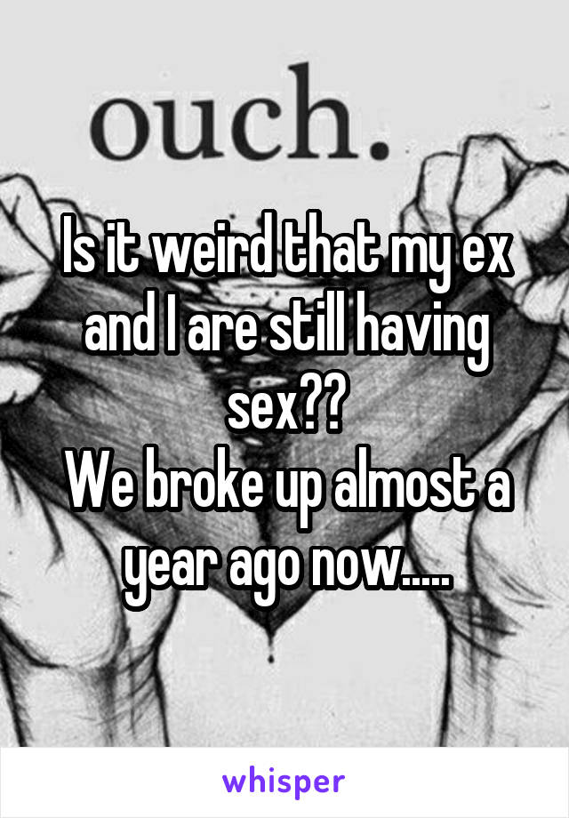 Is it weird that my ex and I are still having sex?? We broke up almost a year ago now.....