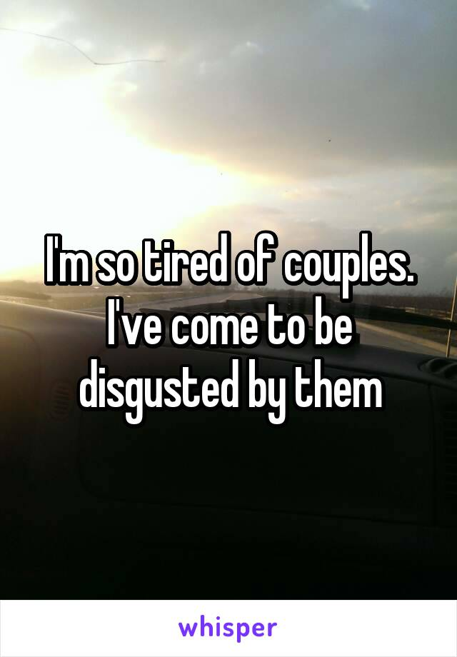 I'm so tired of couples. I've come to be disgusted by them