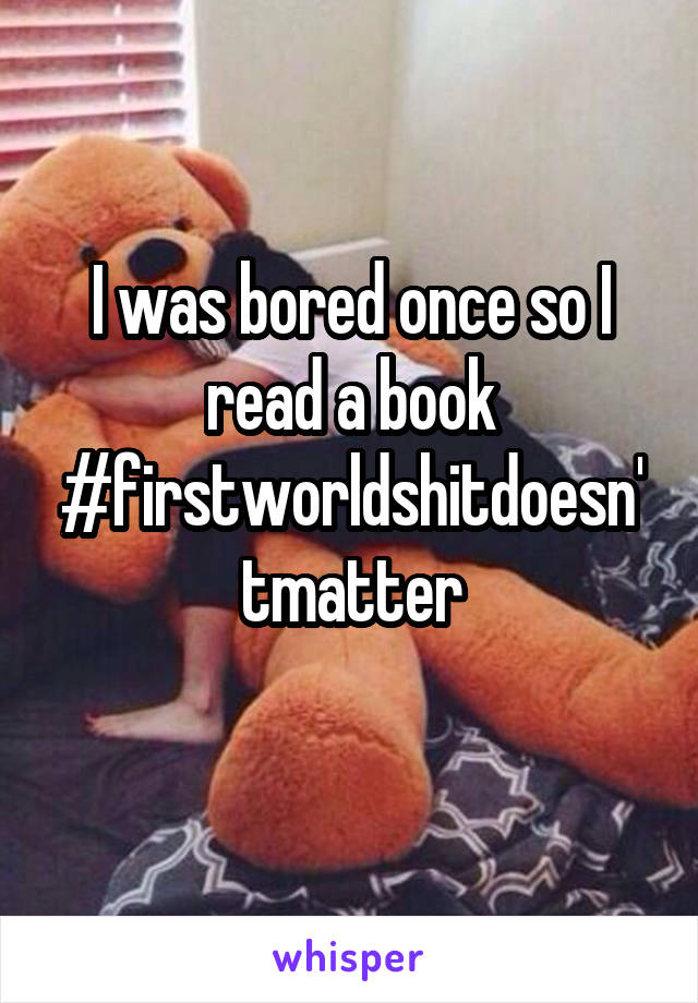 I was bored once so I read a book #firstworldshitdoesn'tmatter