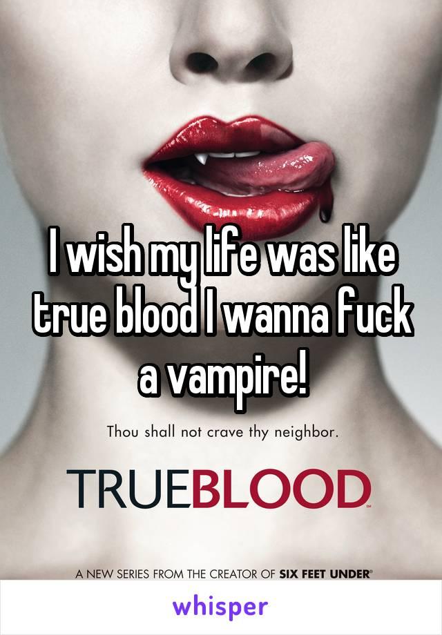 I wish my life was like true blood I wanna fuck a vampire!
