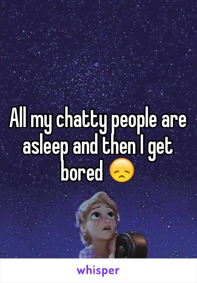 All my chatty people are asleep and then I get bored 😞