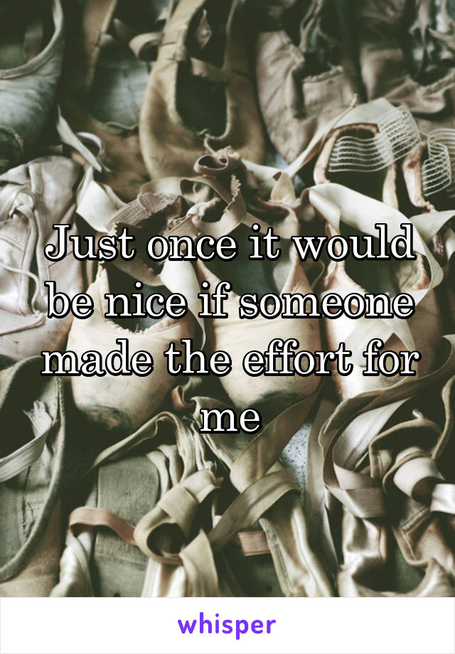 Just once it would be nice if someone made the effort for me
