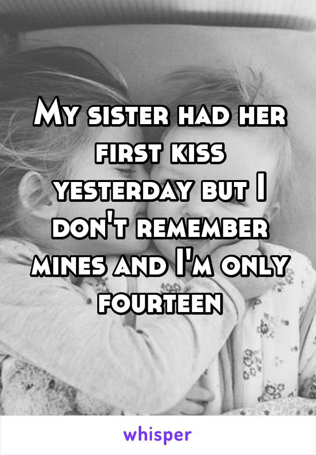 My sister had her first kiss yesterday but I don't remember mines and I'm only fourteen