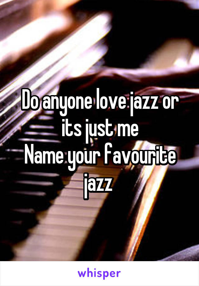 Do anyone love jazz or its just me Name your favourite jazz