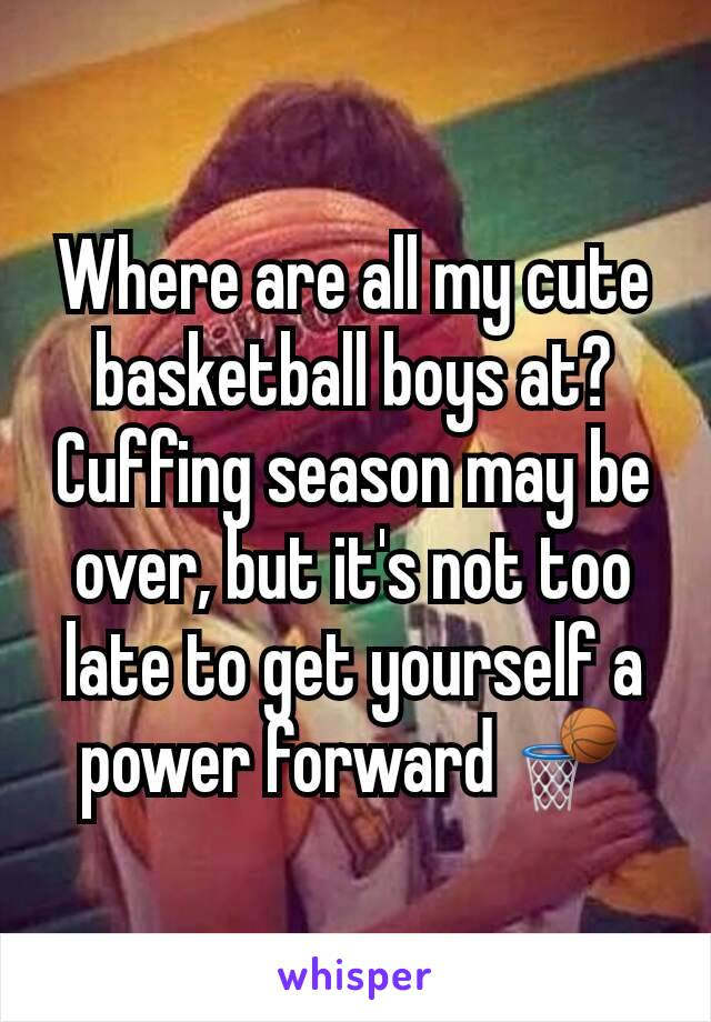Where are all my cute basketball boys at? Cuffing season may be over, but it's not too late to get yourself a power forward 🏀