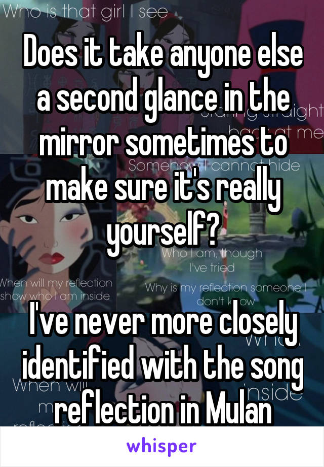 Does it take anyone else a second glance in the mirror sometimes to make sure it's really yourself?  I've never more closely identified with the song reflection in Mulan
