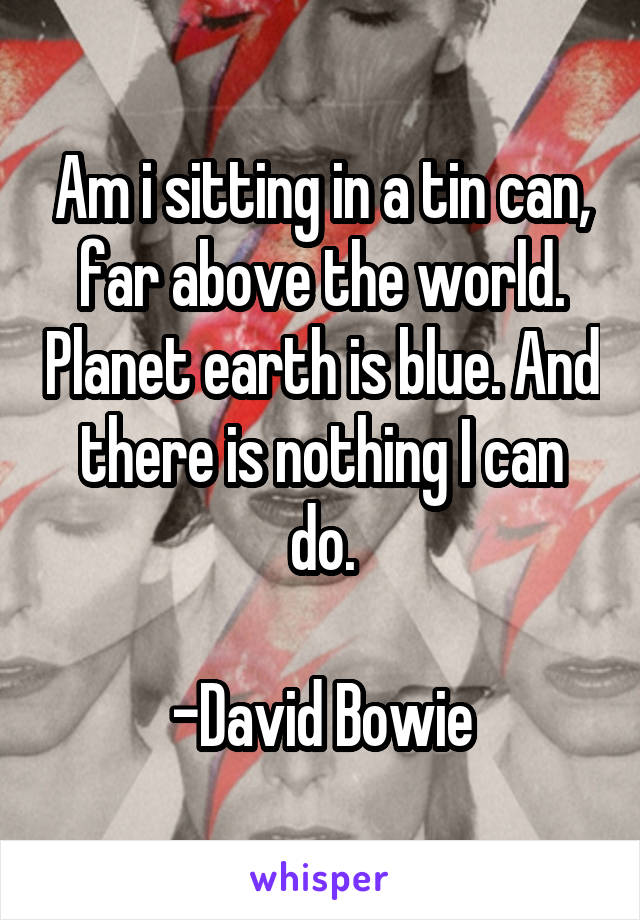 Am i sitting in a tin can, far above the world. Planet earth is blue. And there is nothing I can do.  -David Bowie
