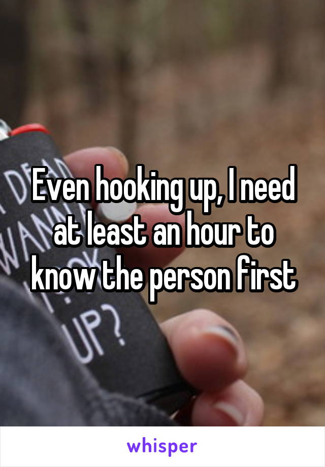 Even hooking up, I need at least an hour to know the person first