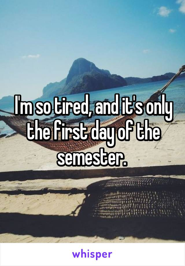 I'm so tired, and it's only the first day of the semester.