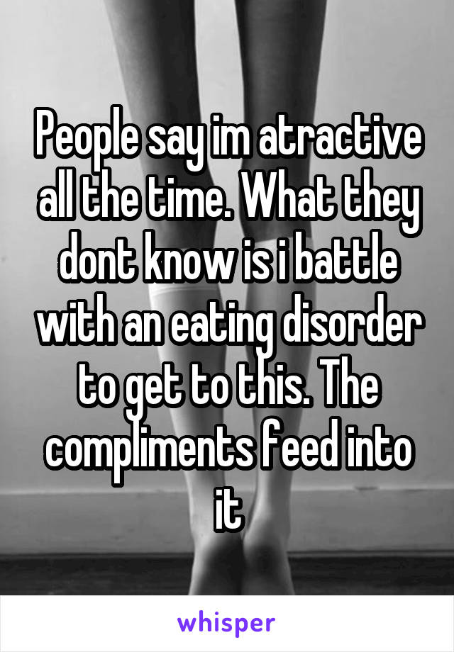 People say im atractive all the time. What they dont know is i battle with an eating disorder to get to this. The compliments feed into it