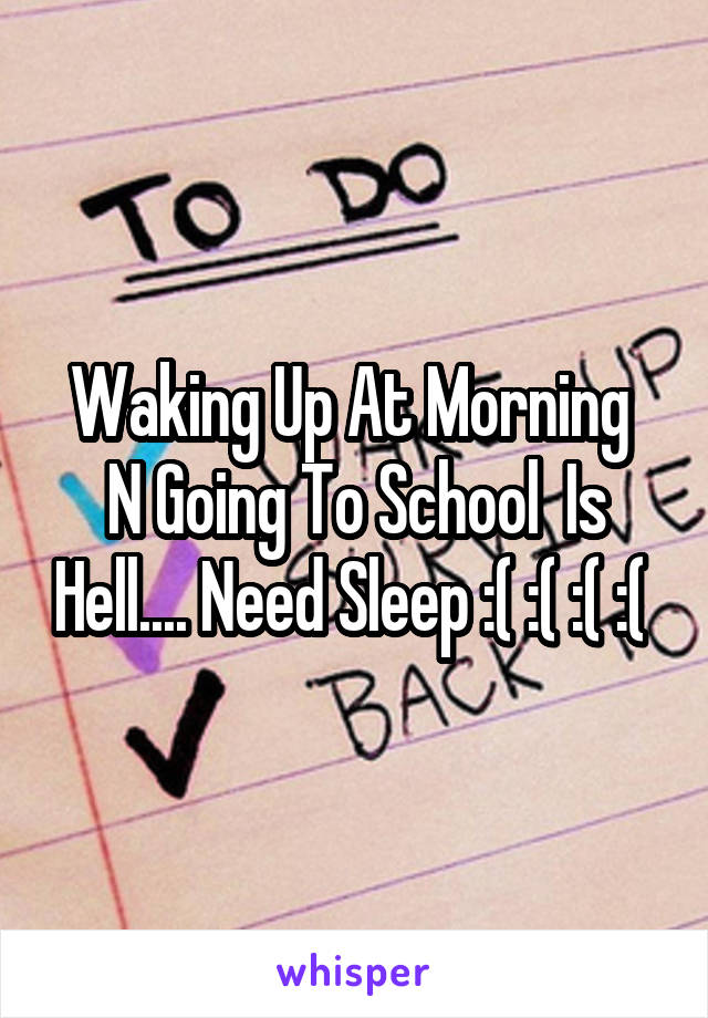 Waking Up At Morning  N Going To School  Is Hell.... Need Sleep :( :( :( :(