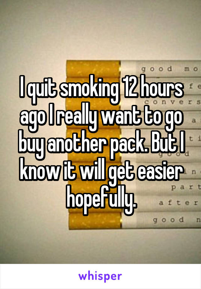 I quit smoking 12 hours ago I really want to go buy another pack. But I know it will get easier hopefully.