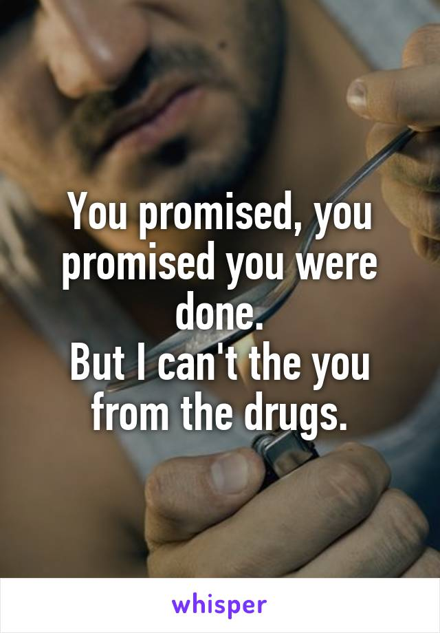 You promised, you promised you were done. But I can't the you from the drugs.