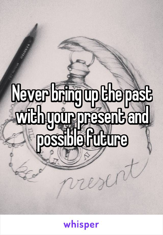 Never bring up the past with your present and possible future