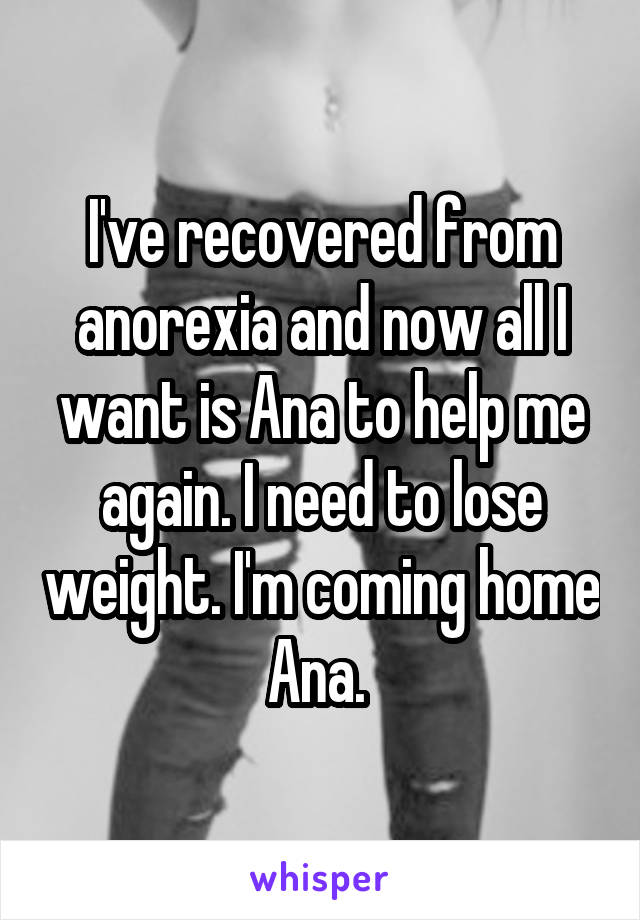 I've recovered from anorexia and now all I want is Ana to help me again. I need to lose weight. I'm coming home Ana.