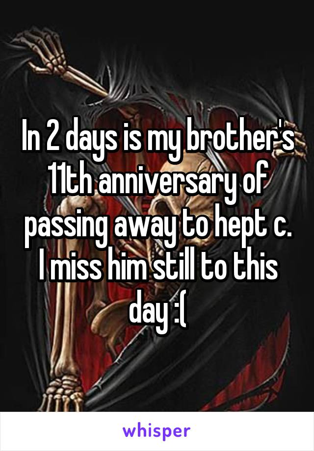 In 2 days is my brother's 11th anniversary of passing away to hept c. I miss him still to this day :(