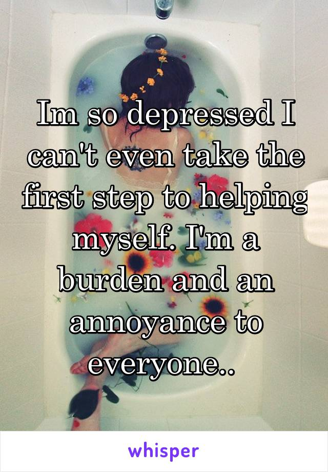 Im so depressed I can't even take the first step to helping myself. I'm a burden and an annoyance to everyone..