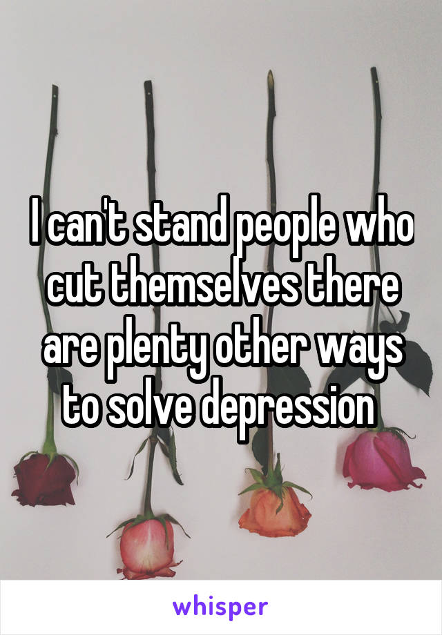 I can't stand people who cut themselves there are plenty other ways to solve depression