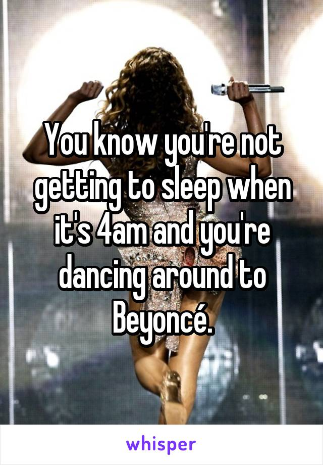 You know you're not getting to sleep when it's 4am and you're dancing around to Beyoncé.