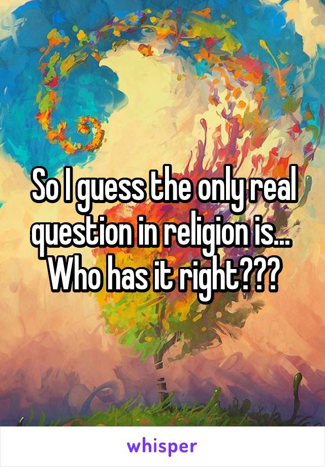 So I guess the only real question in religion is...  Who has it right???