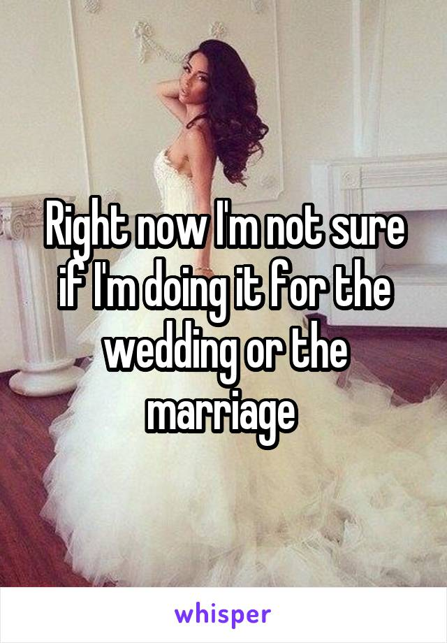 Right now I'm not sure if I'm doing it for the wedding or the marriage