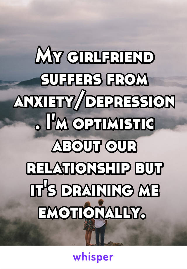 My girlfriend suffers from anxiety/depression. I'm optimistic about our relationship but it's draining me emotionally.